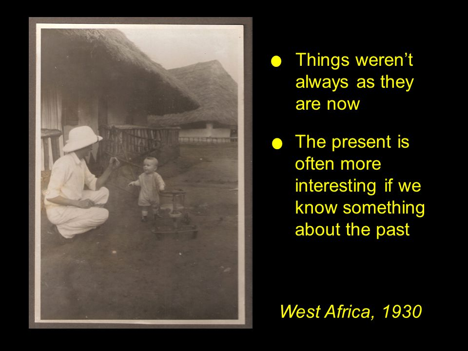 West Africa, 1930 Things weren't always as they are now The present is often more interesting if we know something about the past