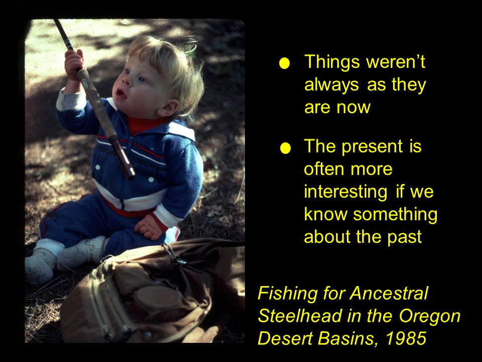 Fishing for Ancestral Steelhead in the Oregon Desert Basins, 1985 Things weren't always as they are now The present is often more interesting if we kn