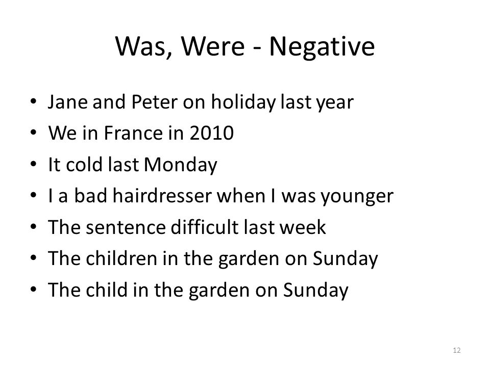 Was, Were - Negative Jane and Peter on holiday last year We in France in 2010 It cold last Monday I a bad hairdresser when I was younger The sentence