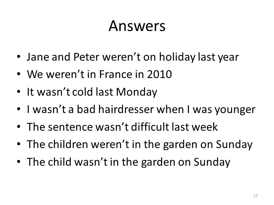 Answers Jane and Peter weren't on holiday last year We weren't in France in 2010 It wasn't cold last Monday I wasn't a bad hairdresser when I was youn