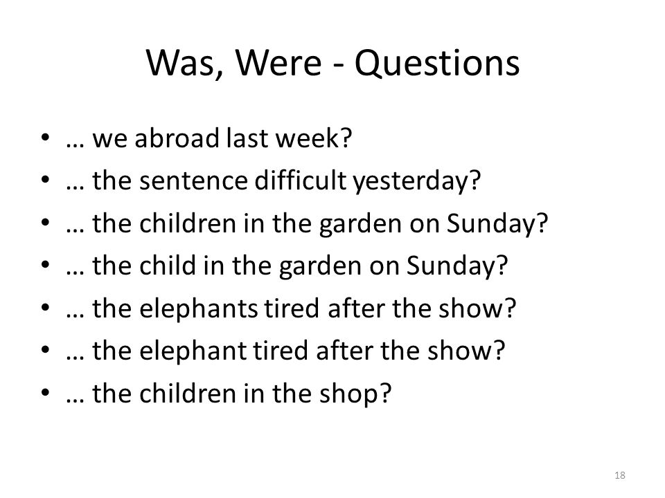 Was, Were - Questions … we abroad last week? … the sentence difficult yesterday? … the children in the garden on Sunday? … the child in the garden on