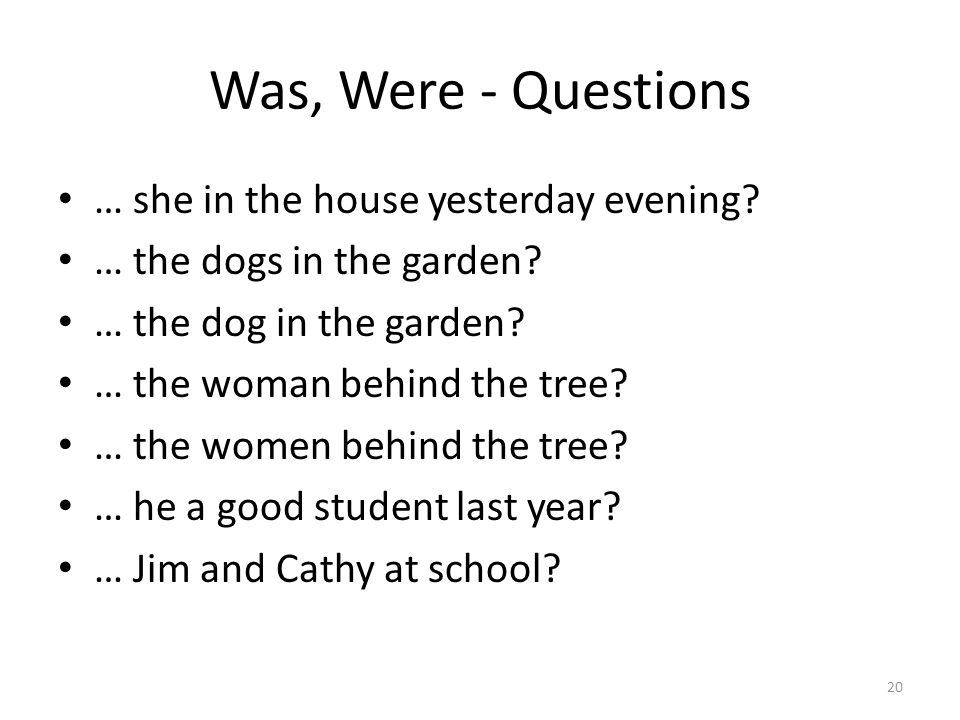 Was, Were - Questions … she in the house yesterday evening? … the dogs in the garden? … the dog in the garden? … the woman behind the tree? … the wome