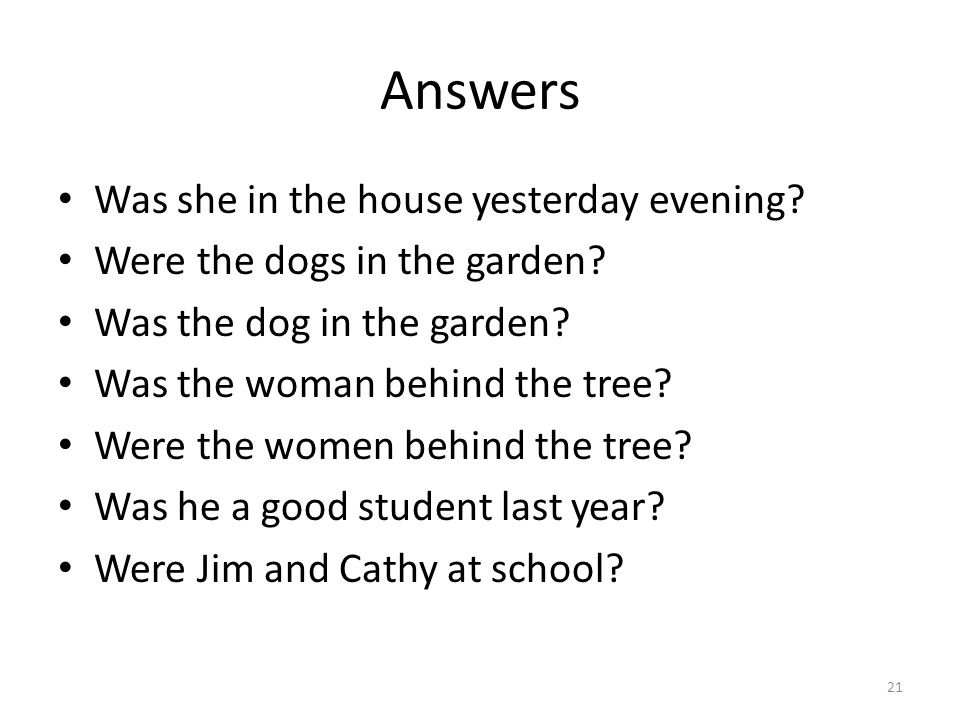 Answers Was she in the house yesterday evening? Were the dogs in the garden? Was the dog in the garden? Was the woman behind the tree? Were the women