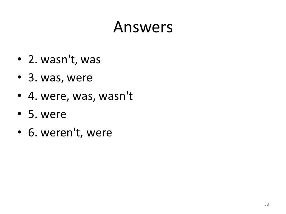 Answers 2. wasn t, was 3. was, were 4. were, was, wasn t 5. were 6. weren t, were 38
