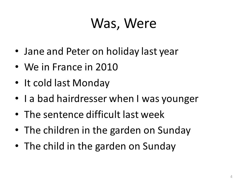 Answers Jane and Peter were on holiday last year We were in France in 2010 It was cold last Monday I was a bad hairdresser when I was younger The sentence was difficult last week The children were in the garden on Sunday The child was in the garden on Sunday 5