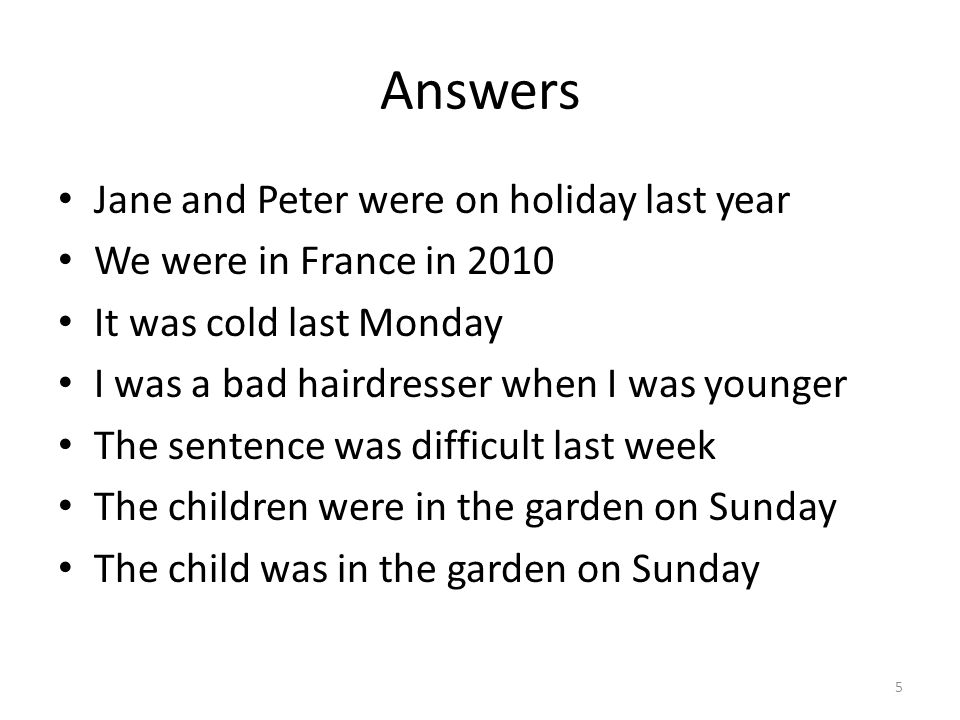Answers Jane and Peter were on holiday last year We were in France in 2010 It was cold last Monday I was a bad hairdresser when I was younger The sent