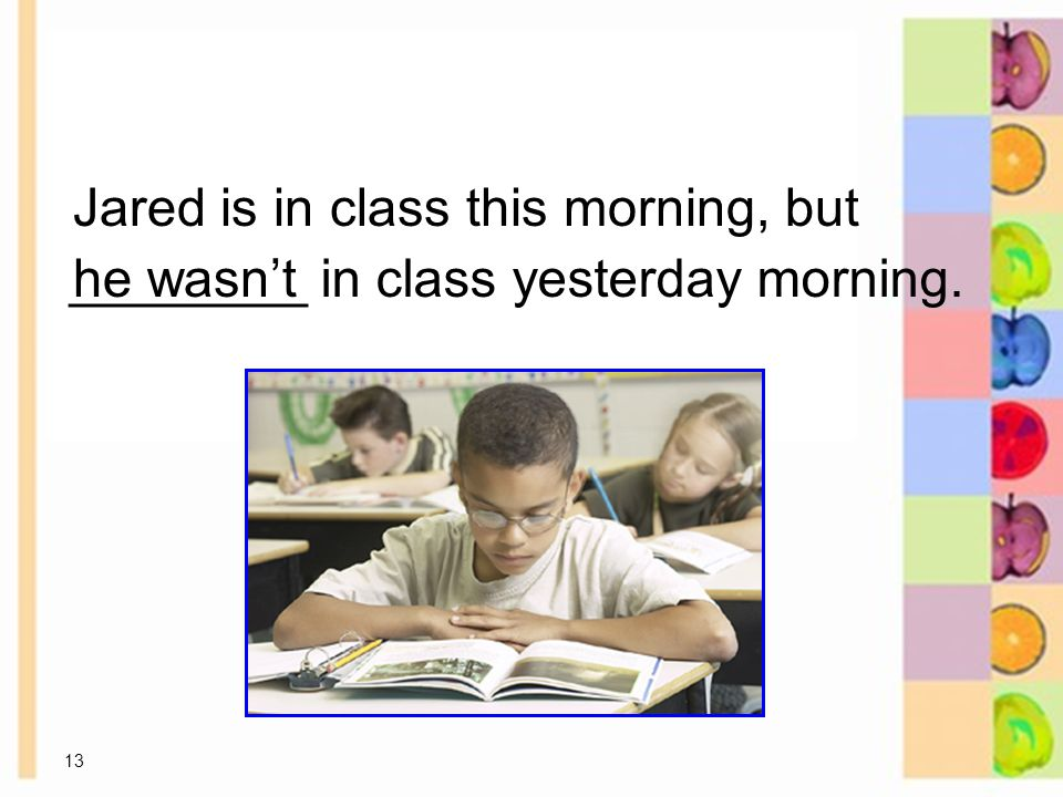 13 ________ in class yesterday morning.