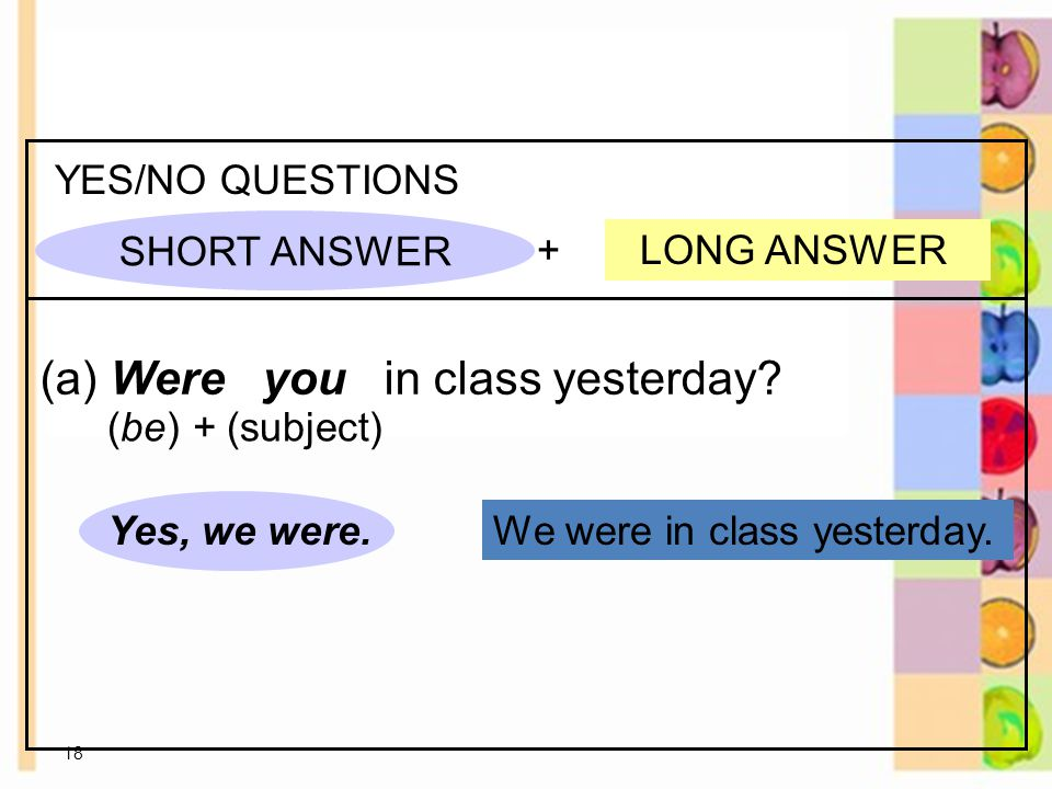 18 We were in class yesterday. + LONG ANSWER YES/NO QUESTIONS (a) Were you in class yesterday.