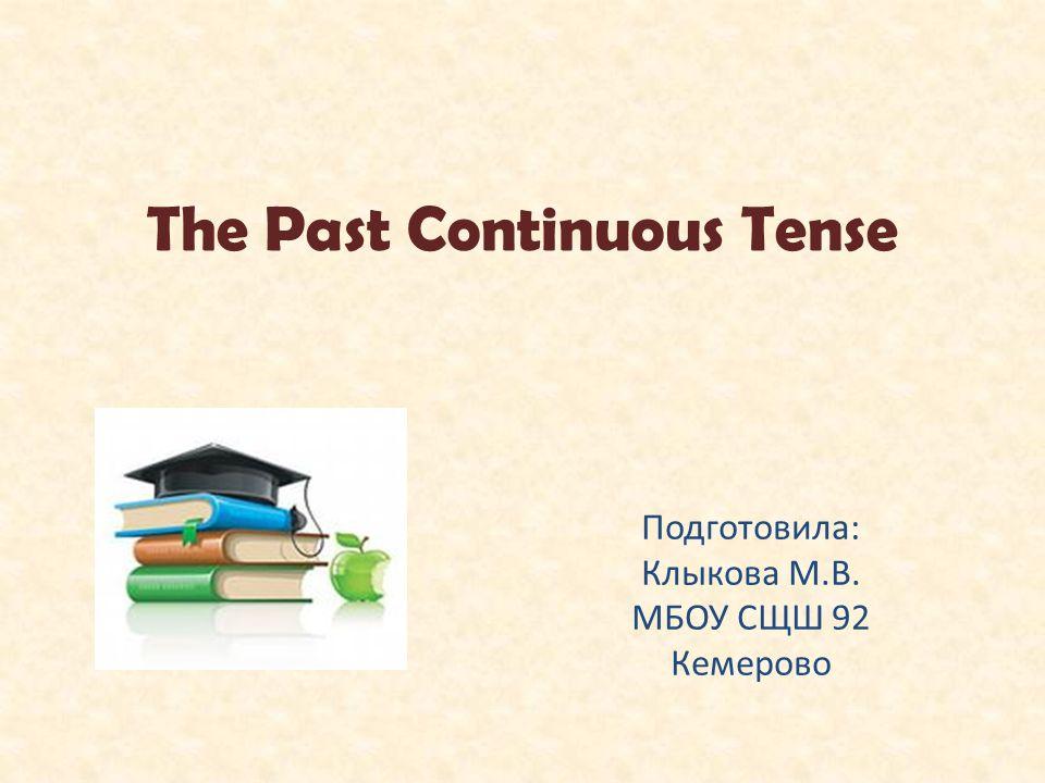 The Past Continuous Tense Подготовила: Клыкова М.В. МБОУ СЩШ 92 Кемерово