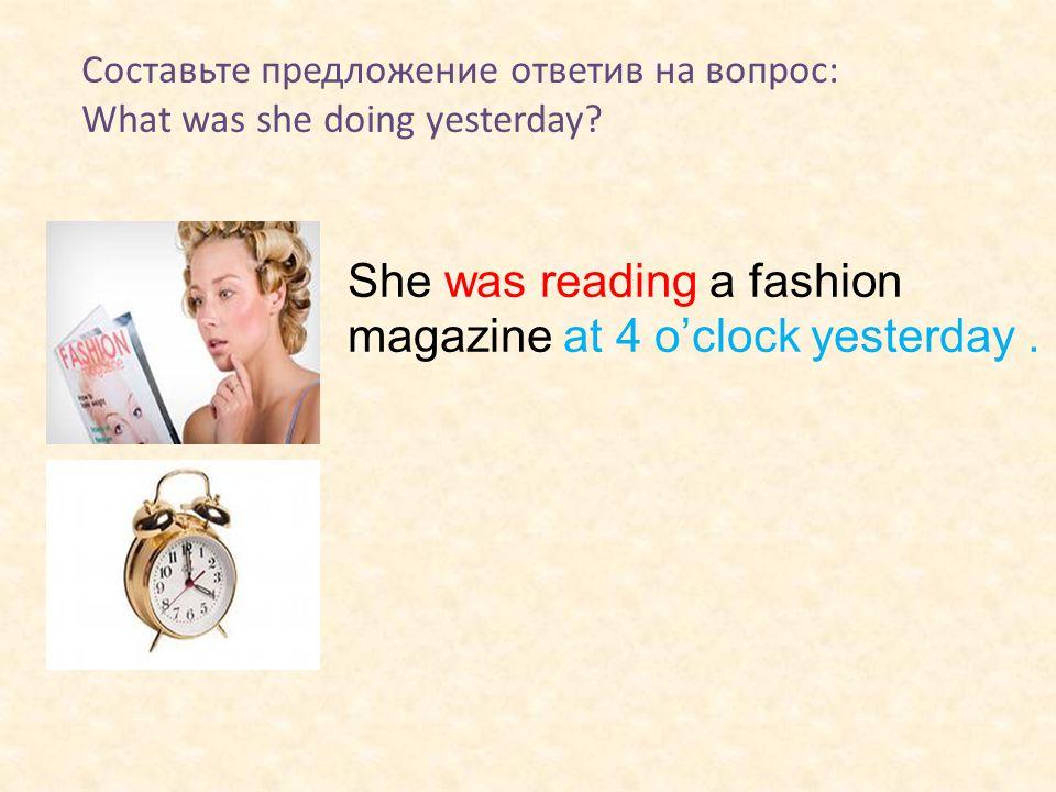 Составьте предложение ответив на вопрос: What was she doing yesterday? She was reading a fashion magazine at 4 o'clock yesterday.