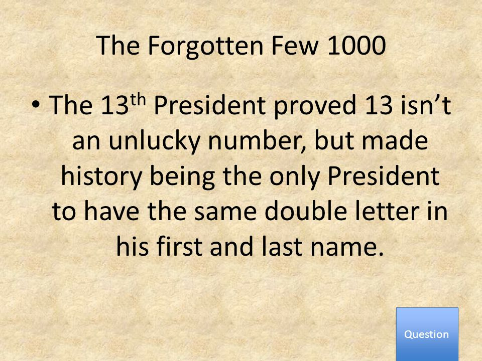 The Forgotten Few 1000 The 13 th President proved 13 isn't an unlucky number, but made history being the only President to have the same double letter in his first and last name.
