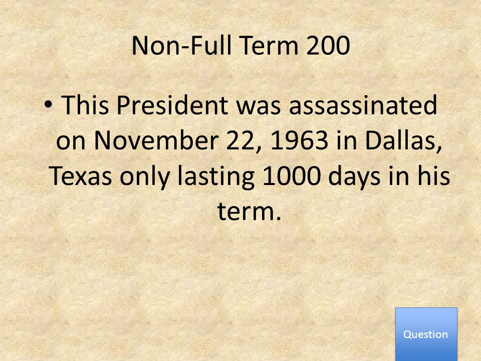 Non-Full Term 200 This President was assassinated on November 22, 1963 in Dallas, Texas only lasting 1000 days in his term.