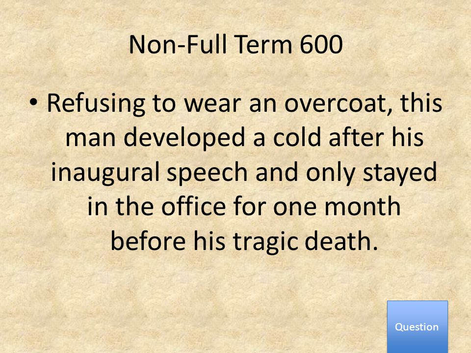 Non-Full Term 600 Refusing to wear an overcoat, this man developed a cold after his inaugural speech and only stayed in the office for one month before his tragic death.