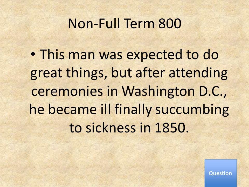 Non-Full Term 800 This man was expected to do great things, but after attending ceremonies in Washington D.C., he became ill finally succumbing to sickness in 1850.