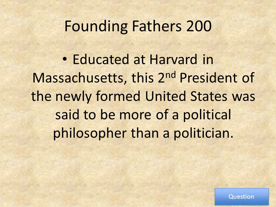 Founding Fathers 200 Educated at Harvard in Massachusetts, this 2 nd President of the newly formed United States was said to be more of a political philosopher than a politician.