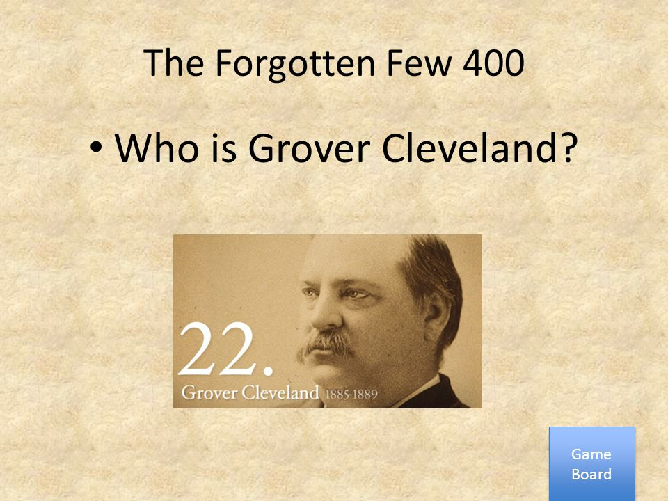The Forgotten Few 400 Who is Grover Cleveland? Game Board Game Board