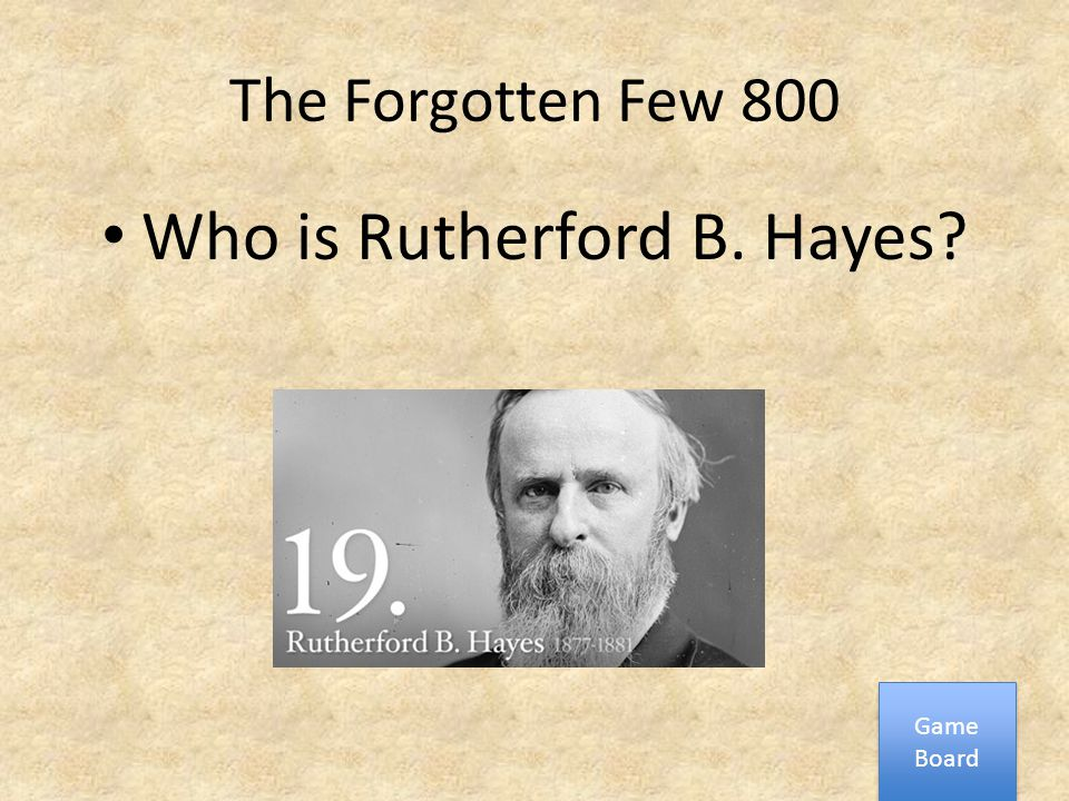 The Forgotten Few 800 Who is Rutherford B. Hayes? Game Board Game Board