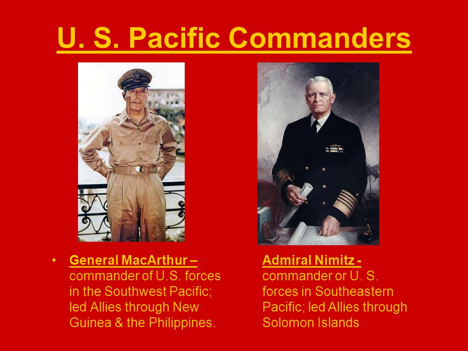 U. S. Pacific Commanders General MacArthur – commander of U.S. forces in the Southwest Pacific; led Allies through New Guinea & the Philippines. Admir