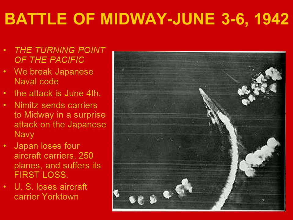 BATTLE OF MIDWAY-JUNE 3-6, 1942 THE TURNING POINT OF THE PACIFIC We break Japanese Naval code the attack is June 4th. Nimitz sends carriers to Midway