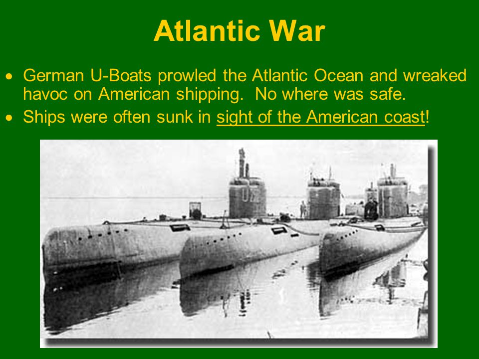 Atlantic War  German U-Boats prowled the Atlantic Ocean and wreaked havoc on American shipping. No where was safe.  Ships were often sunk in sight o
