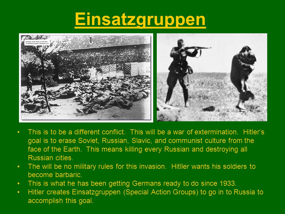 Einsatzgruppen This is to be a different conflict. This will be a war of extermination. Hitler's goal is to erase Soviet, Russian, Slavic, and communi