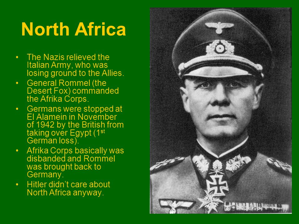 North Africa The Nazis relieved the Italian Army, who was losing ground to the Allies. General Rommel (the Desert Fox) commanded the Afrika Corps. Ger