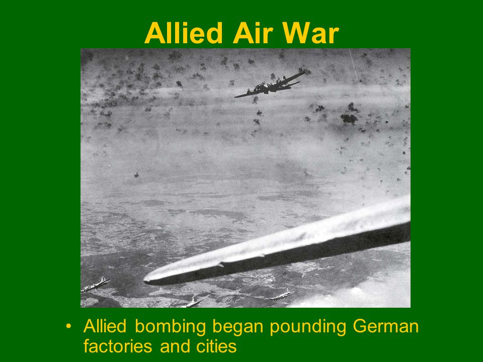 Allied Air War Allied bombing began pounding German factories and cities