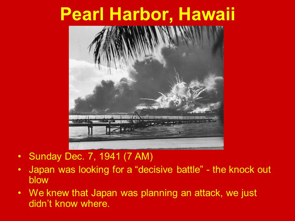 "Pearl Harbor, Hawaii Sunday Dec. 7, 1941 (7 AM) Japan was looking for a ""decisive battle"" - the knock out blow We knew that Japan was planning an atta"