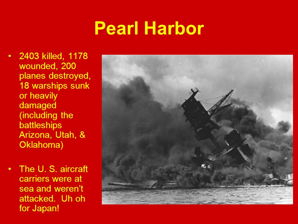Pearl Harbor 2403 killed, 1178 wounded, 200 planes destroyed, 18 warships sunk or heavily damaged (including the battleships Arizona, Utah, & Oklahoma