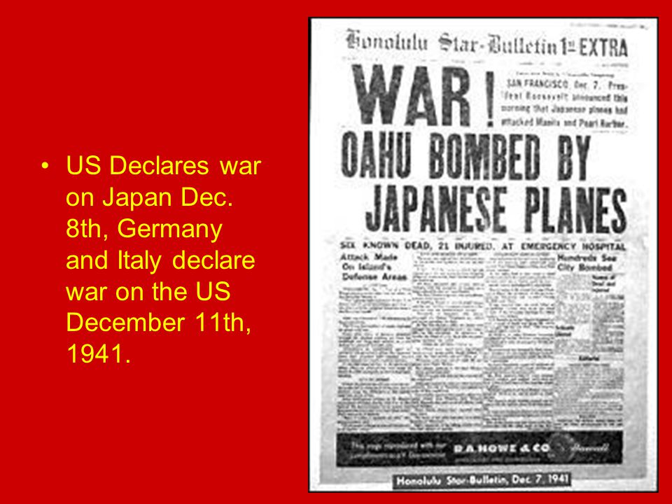 US Declares war on Japan Dec. 8th, Germany and Italy declare war on the US December 11th, 1941.