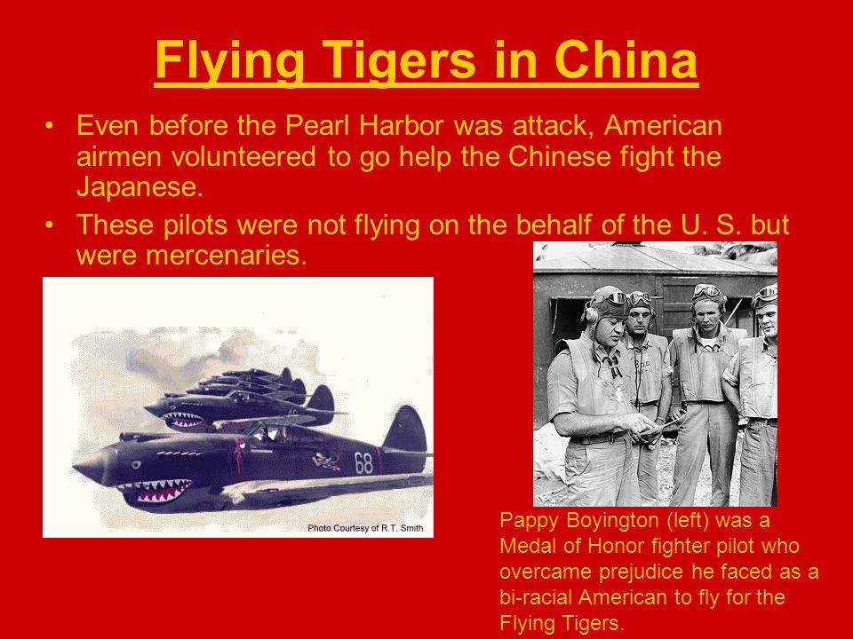 Flying Tigers in China Even before the Pearl Harbor was attack, American airmen volunteered to go help the Chinese fight the Japanese. These pilots we