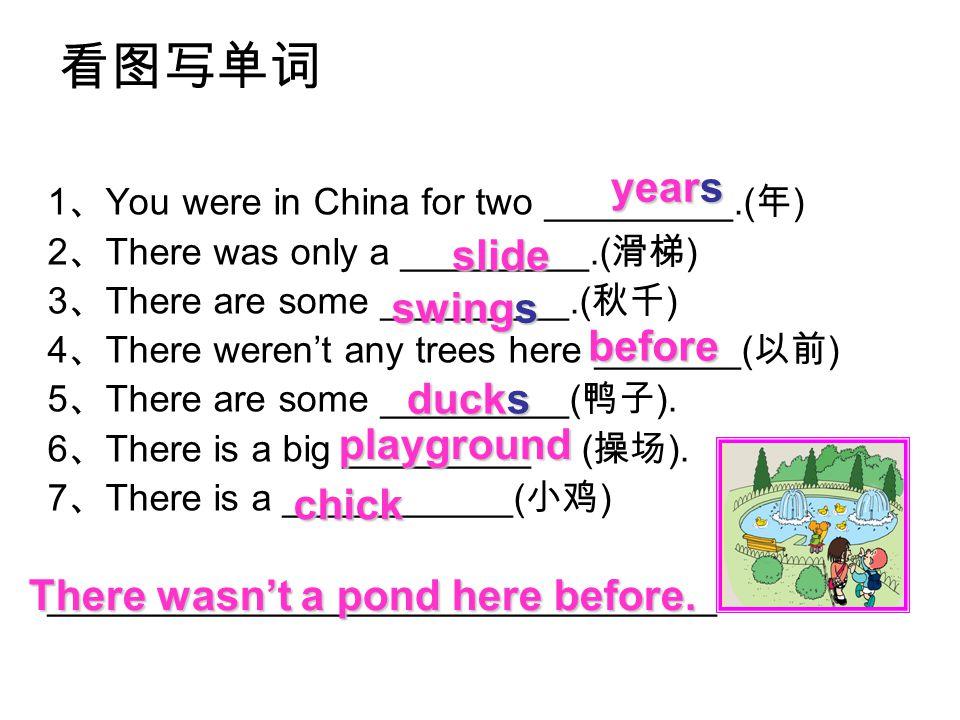 看图写单词 1 、 You were in China for two _________.( 年 ) 2 、 There was only a _________.( 滑梯 ) 3 、 There are some _________.( 秋千 ) 4 、 There weren't any trees here _______( 以前 ) 5 、 There are some _________( 鸭子 ).