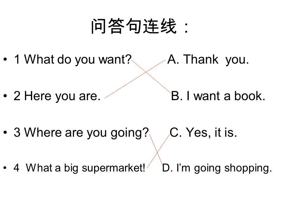 问答句连线: 1 What do you want? A. Thank you. 2 Here you are. B. I want a book. 3 Where are you going? C. Yes, it is. 4 What a big supermarket! D. I'm goin