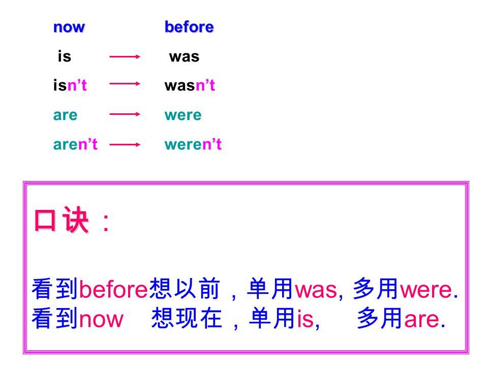 口诀 口诀: 看到 before 想以前,单用 was, 多用 were. 看到 now 想现在,单用 is, 多用 are. now is isn't are aren't before was wasn't were weren't