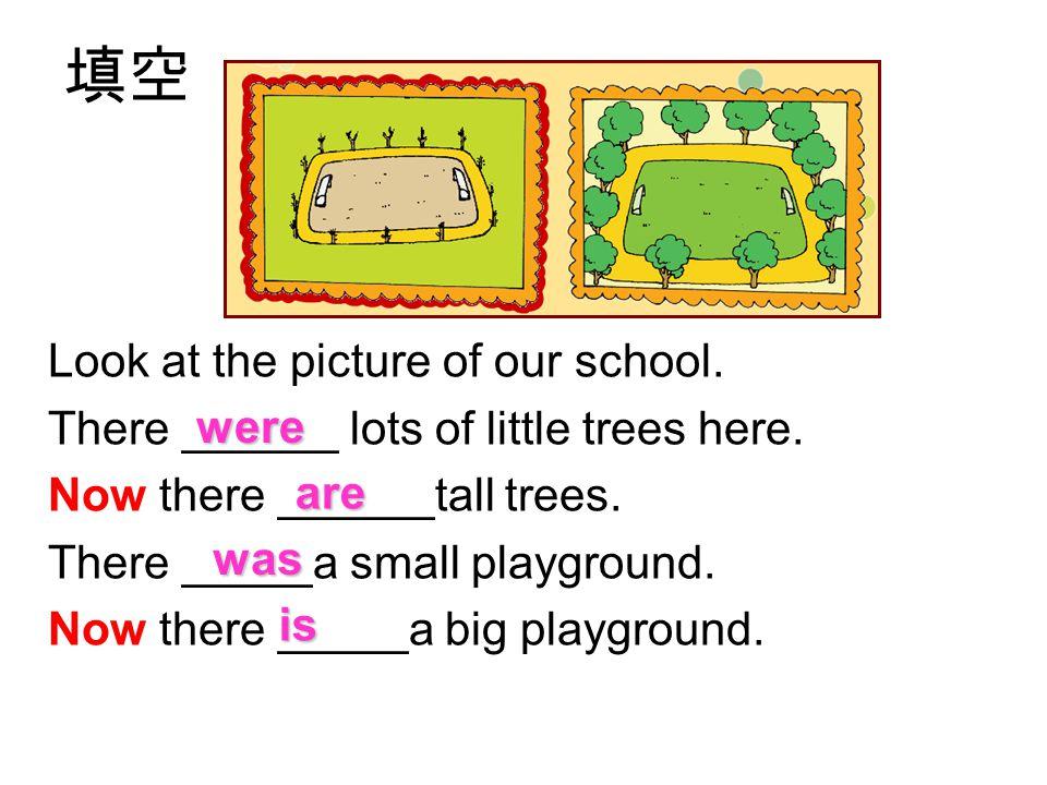 填空 Look at the picture of our school. There ______ lots of little trees here. Now there ______tall trees. There _____a small playground. Now there ___