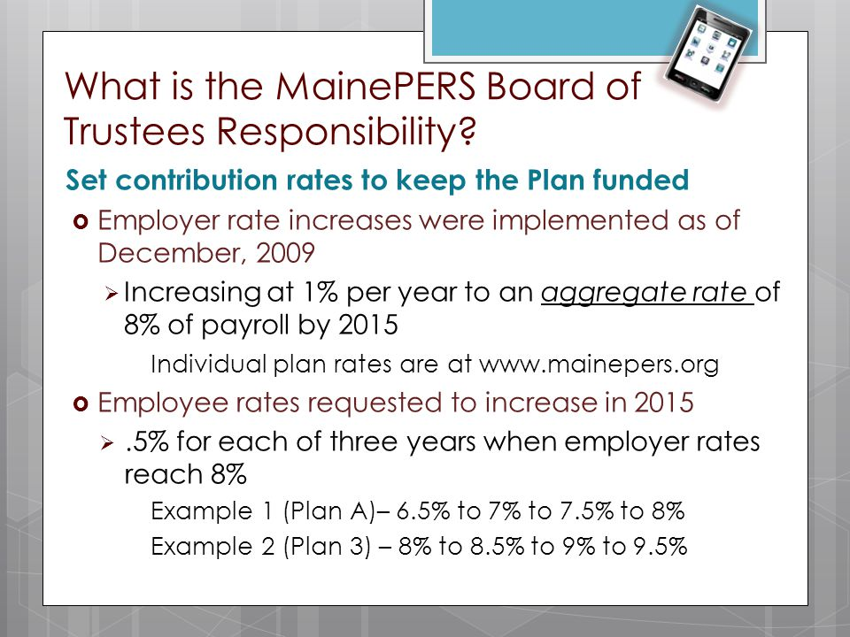What is the MainePERS Board of Trustees Responsibility? Set contribution rates to keep the Plan funded  Employer rate increases were implemented as o