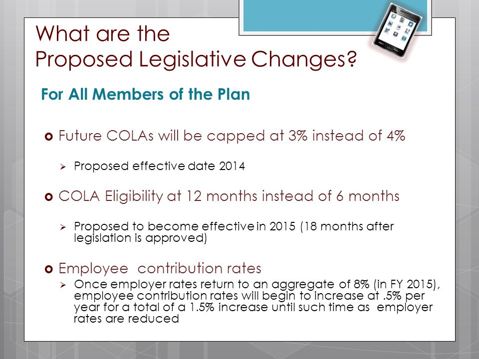 What are the Proposed Legislative Changes? For All Members of the Plan  Future COLAs will be capped at 3% instead of 4%  Proposed effective date 201