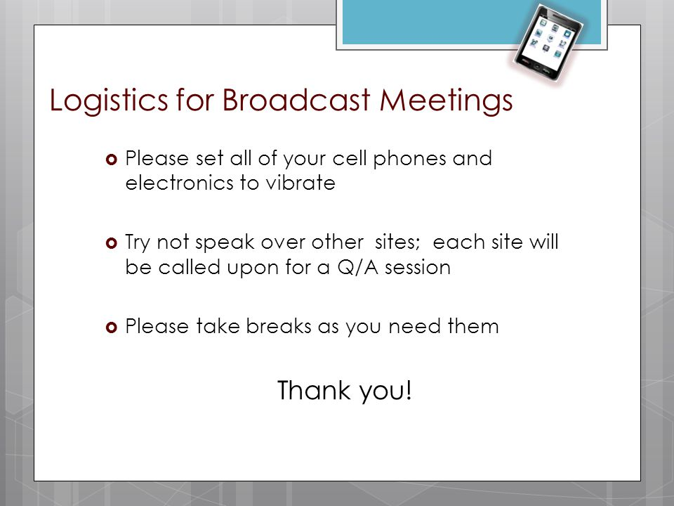 Logistics for Broadcast Meetings  Please set all of your cell phones and electronics to vibrate  Try not speak over other sites; each site will be c