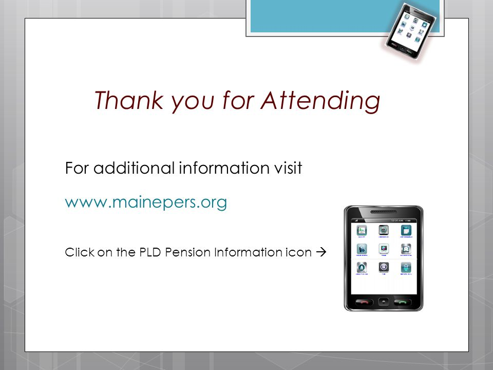 Thank you for Attending For additional information visit www.mainepers.org Click on the PLD Pension Information icon 