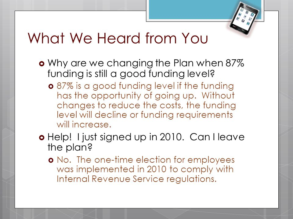 What We Heard from You  Why are we changing the Plan when 87% funding is still a good funding level?  87% is a good funding level if the funding has