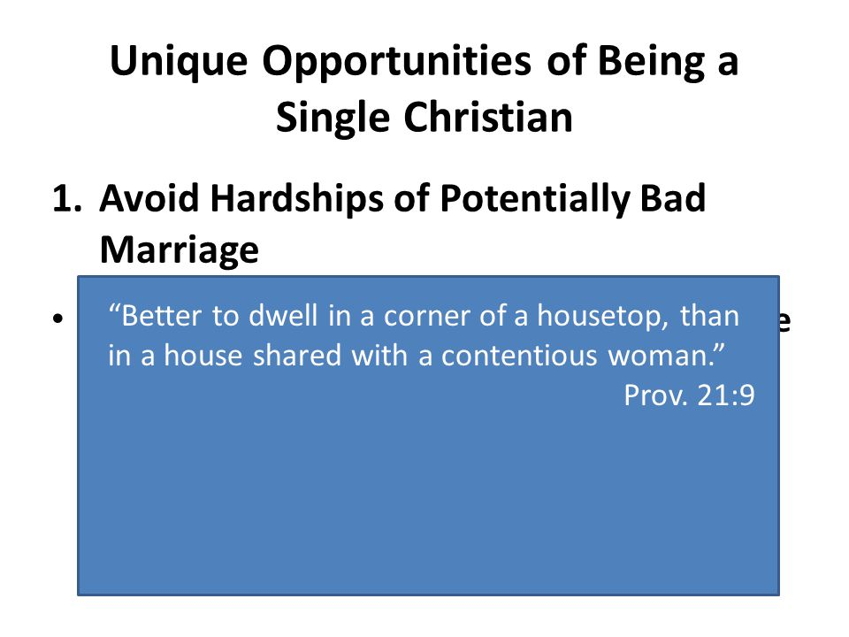 Unique Opportunities of Being a Single Christian 1.Avoid Hardships of Potentially Bad Marriage The only thing worse than wishing you were married is wishing you weren't. Better to dwell in a corner of a housetop, than in a house shared with a contentious woman. Prov.