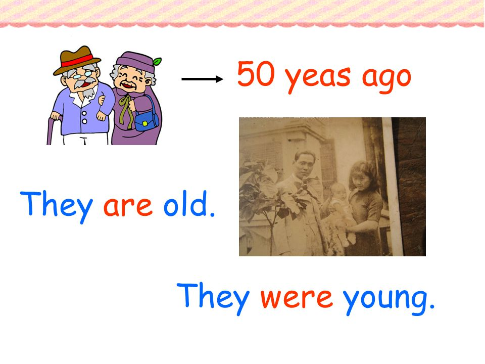 They are old. 50 yeas ago They were young.