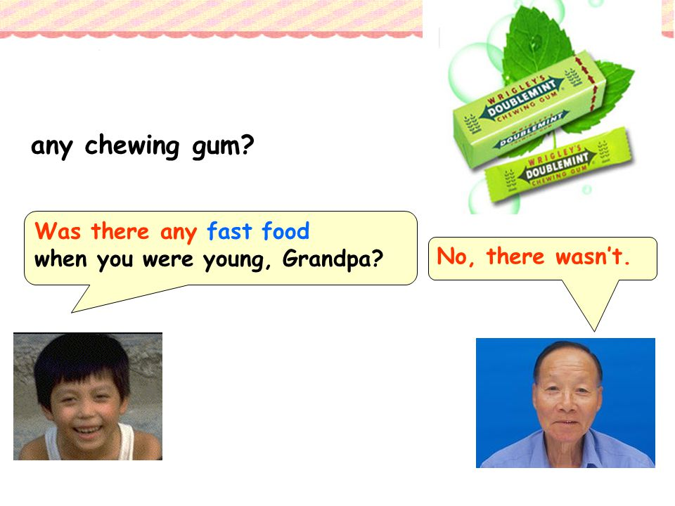 any chewing gum Was there any fast food when you were young, Grandpa No, there wasn't.