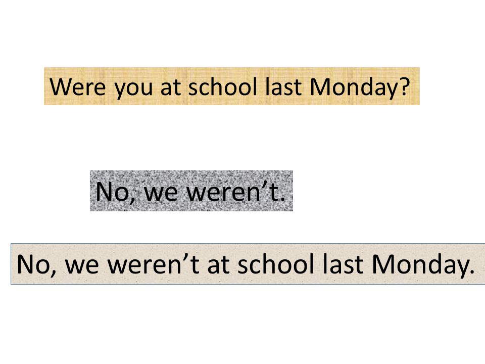 Were you at school last Monday? No, we weren't. No, we weren't at school last Monday.