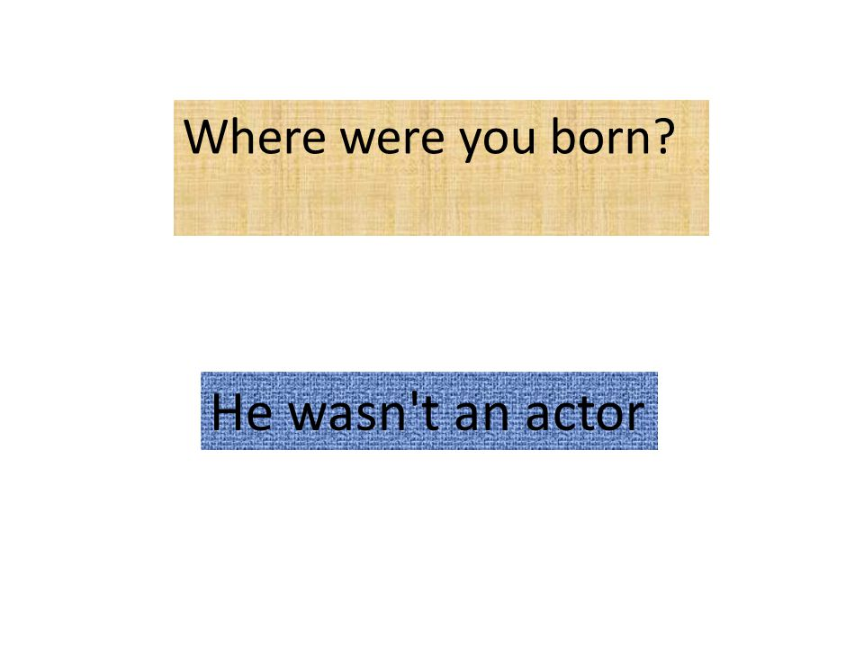 Where were you born He wasn t an actor