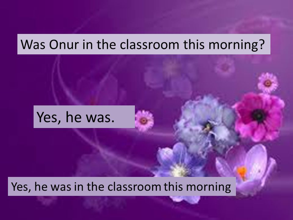 Was Onur in the classroom this morning Yes, he was. Yes, he was in the classroom this morning