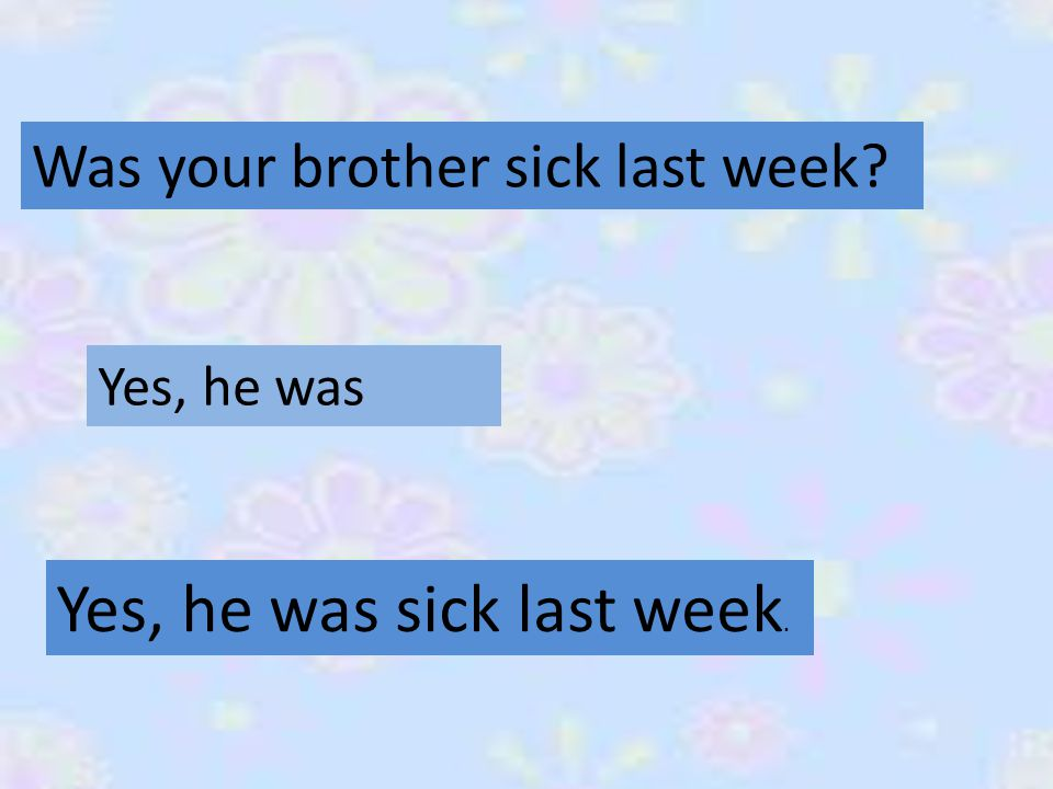 Was your brother sick last week Yes, he was Yes, he was sick last week.