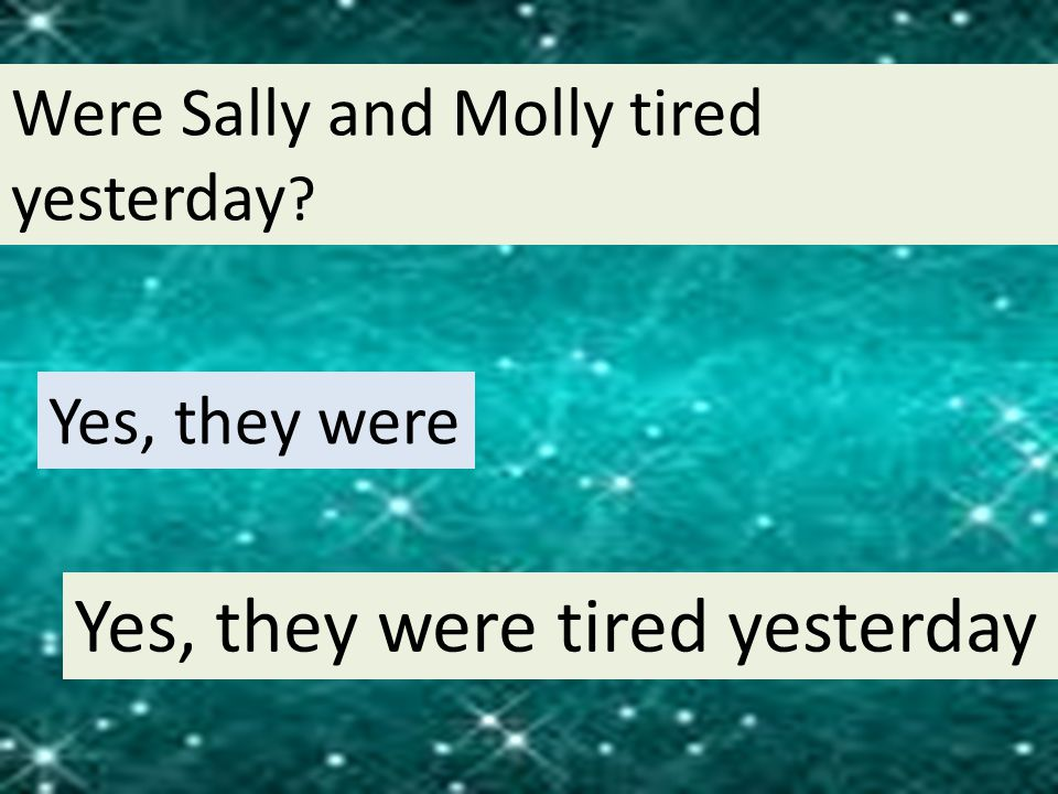 Were Sally and Molly tired yesterday ? Yes, they were Yes, they were tired yesterday