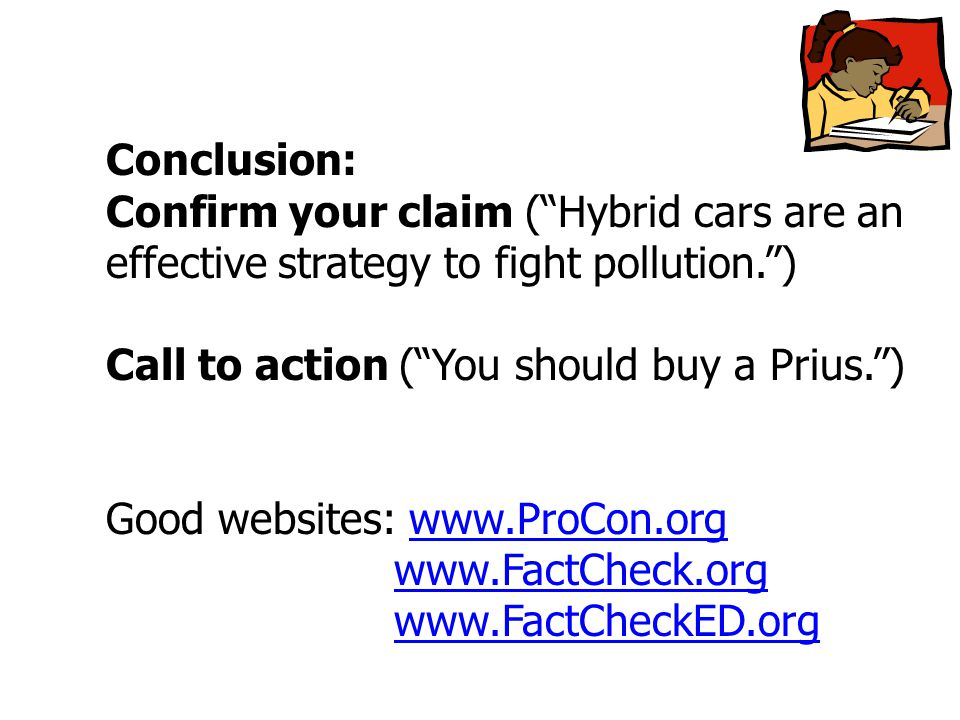 Conclusion: Confirm your claim ( Hybrid cars are an effective strategy to fight pollution. ) Call to action ( You should buy a Prius. ) Good websites: www.ProCon.orgwww.ProCon.org www.FactCheck.org www.FactCheckED.org