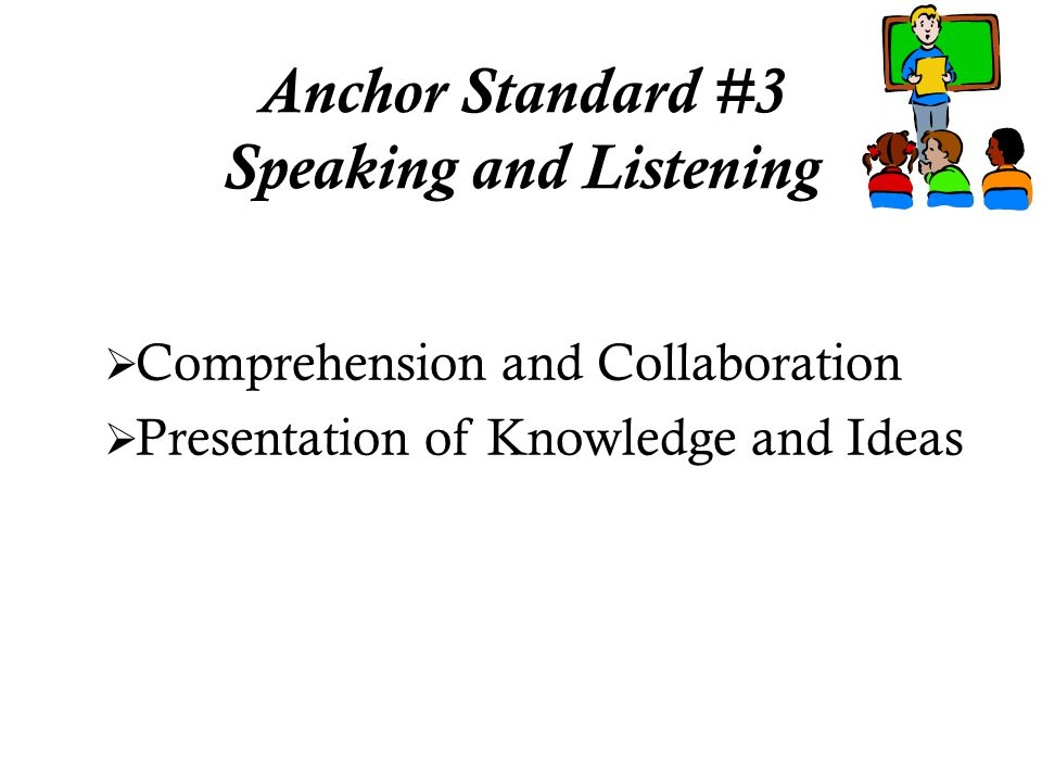  Comprehension and Collaboration  Presentation of Knowledge and Ideas Anchor Standard #3 Speaking and Listening